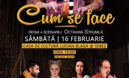 """16 februarie: Spectacolul """"Cum se face"""" la Centrul Cultural """"Lucian Blaga"""" Sebeș"""